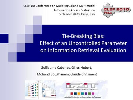 Tie-Breaking Bias: Effect of an Uncontrolled Parameter on Information Retrieval Evaluation Guillaume Cabanac, Gilles Hubert, Mohand Boughanem, Claude Chrisment.