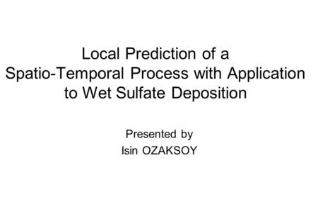 Local Prediction of a Spatio-Temporal Process with Application to Wet Sulfate Deposition Presented by Isin OZAKSOY.