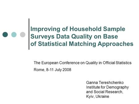 Improving of Household Sample Surveys Data Quality on Base of Statistical Matching Approaches Ganna Tereshchenko Institute for Demography and Social Research,