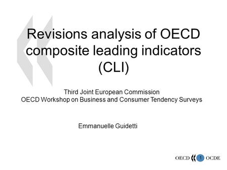 1 Revisions analysis of OECD composite leading indicators (CLI) Emmanuelle Guidetti Third Joint European Commission OECD Workshop on Business and Consumer.