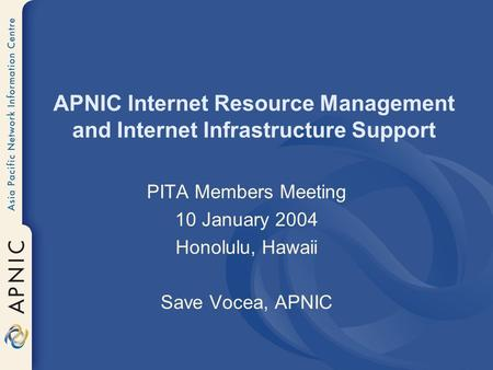 APNIC Internet Resource Management and Internet Infrastructure Support PITA Members Meeting 10 January 2004 Honolulu, Hawaii Save Vocea, APNIC.