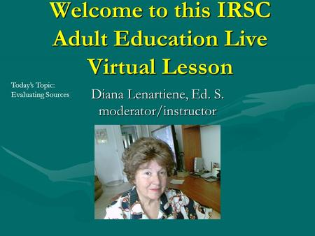 Welcome to this IRSC Adult Education Live Virtual Lesson Diana Lenartiene, Ed. S. moderator/instructor Today's Topic: Evaluating Sources.