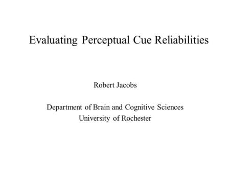Evaluating Perceptual Cue Reliabilities Robert Jacobs Department of Brain and Cognitive Sciences University of Rochester.