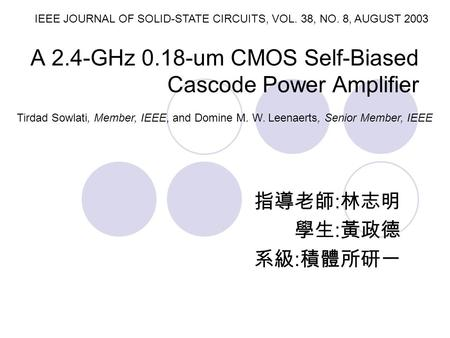 A 2.4-GHz 0.18-um CMOS Self-Biased Cascode Power Amplifier 指導老師 : 林志明 學生 : 黃政德 系級 : 積體所研一 IEEE JOURNAL OF SOLID-STATE CIRCUITS, VOL. 38, NO. 8, AUGUST.