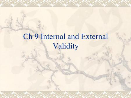 Ch 9 Internal and External Validity. Validity  The quality of the instruments used in the research study  Will the reader believe what they are readying.