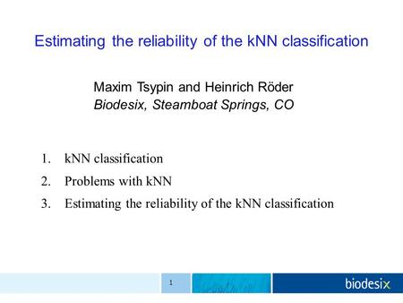 1 Estimating the reliability of the kNN classification Maxim Tsypin and Heinrich Röder Biodesix, Steamboat Springs, CO 1.kNN classification 2.Problems.
