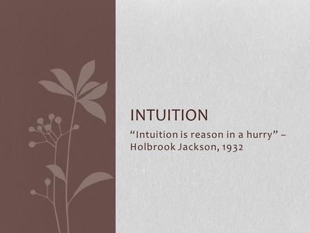 """Intuition is reason in a hurry"" – Holbrook Jackson, 1932 INTUITION."