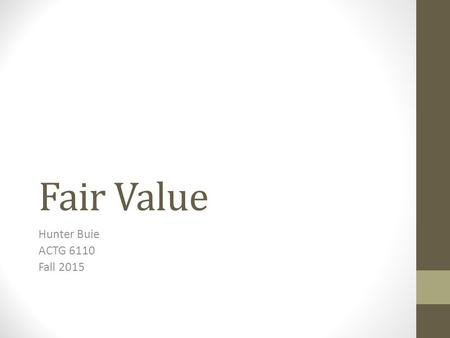 Fair Value Hunter Buie ACTG 6110 Fall 2015. Relevance vs. Reliability Relevance Relevant information can make a difference by improving decision makers'