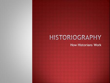 How Historians Work. Ideas and methods that historians use to research and present history.