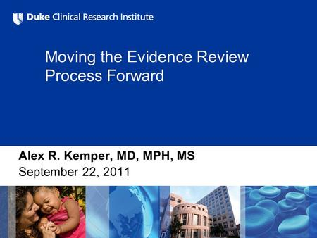 Moving the Evidence Review Process Forward Alex R. Kemper, MD, MPH, MS September 22, 2011.