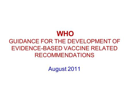 WHO GUIDANCE FOR THE DEVELOPMENT OF EVIDENCE-BASED VACCINE RELATED RECOMMENDATIONS August 2011.