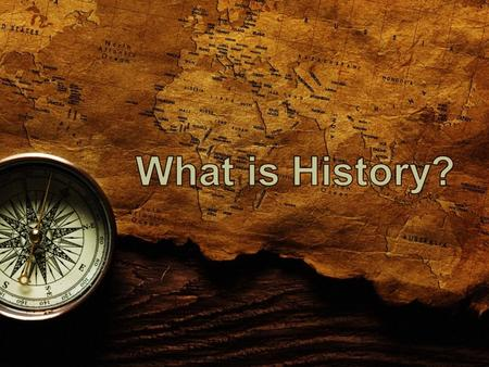 HISTORY = the study of change over time Why did it take place? What were the effects over time?