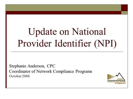 Update on National Provider Identifier (NPI) Stephanie Anderson, CPC Coordinator of Network Compliance Programs October 2006.