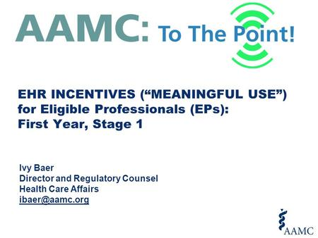 "EHR INCENTIVES (""MEANINGFUL USE"") for Eligible Professionals (EPs): First Year, Stage 1 Ivy Baer Director and Regulatory Counsel Health Care Affairs"