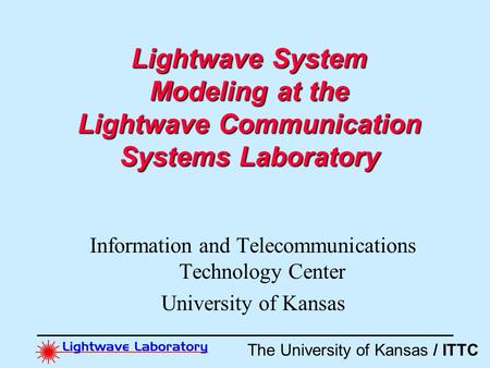 The University of Kansas / ITTC Lightwave System Modeling at the Lightwave Communication Systems Laboratory Information and Telecommunications Technology.