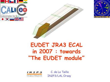 "EUDET JRA3 ECAL in 2007 : towards ""The EUDET module"" C. de La Taille IN2P3/LAL Orsay."