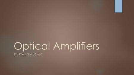 Optical Amplifiers BY: RYAN GALLOWAY. The Goal  Amplify a signal.  Generate extremely high peak powers in ultrashort pulses  Amplify weak signals before.