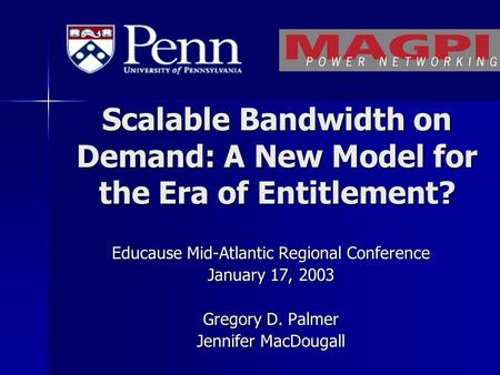 Scalable Bandwidth on Demand: A New Model for the Era of Entitlement? Educause Mid-Atlantic Regional Conference January 17, 2003 Gregory D. Palmer Jennifer.