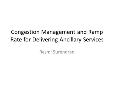 Congestion Management and Ramp Rate for Delivering Ancillary Services Resmi Surendran.
