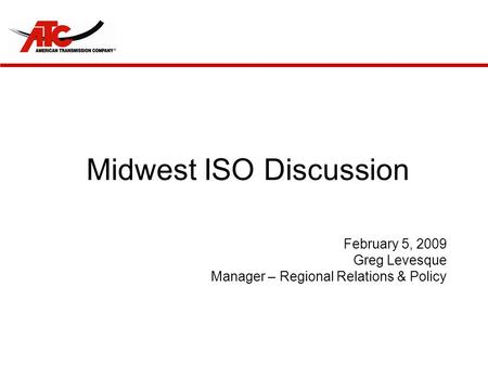 Midwest ISO Discussion February 5, 2009 Greg Levesque Manager – Regional Relations & Policy.