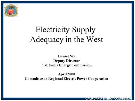 CALIFORNIA ENERGY COMMISSION Electricity Supply Adequacy in the West Daniel Nix Deputy Director California Energy Commission April 2000 Committee on Regional.