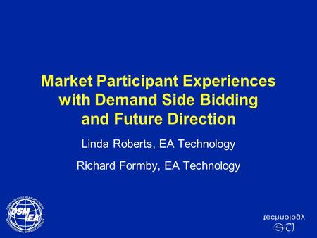 Market Participant Experiences with Demand Side Bidding and Future Direction Linda Roberts, EA Technology Richard Formby, EA Technology.