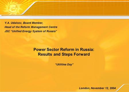 "Power Sector Reform in Russia: Results and Steps Forward Y.A. Udalcov, Board Member, Head of the Reform Management Centre JSC ""Unified Energy System of."