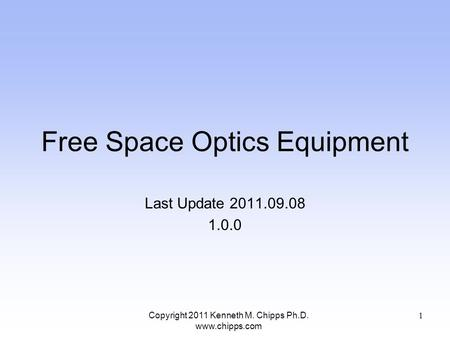 Free Space Optics Equipment Last Update 2011.09.08 1.0.0 Copyright 2011 Kenneth M. Chipps Ph.D. www.chipps.com 1.