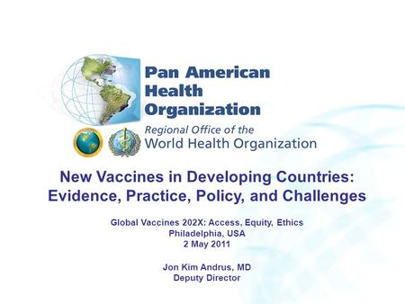 New Vaccines in Developing Countries: Evidence, Practice, Policy, and Challenges Global Vaccines 202X: Access, Equity, Ethics Philadelphia, USA 2 May 2011.
