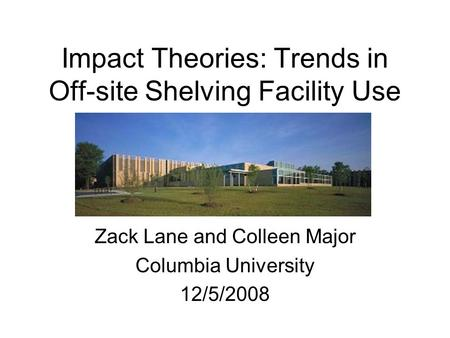 Impact Theories: Trends in Off-site Shelving Facility Use Zack Lane and Colleen Major Columbia University 12/5/2008.