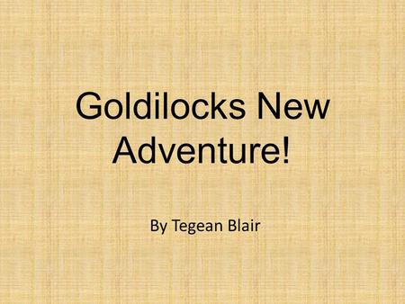Goldilocks New Adventure! By Tegean Blair. Once upon a time there was a naughty girl called Goldilocks. She lived in the middle of the Forest.