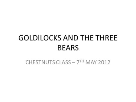 GOLDILOCKS AND THE THREE BEARS CHESTNUTS CLASS – 7 TH MAY 2012.