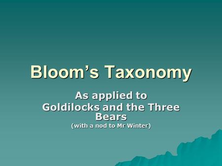 Bloom's Taxonomy As applied to Goldilocks and the Three Bears (with a nod to Mr Winter)