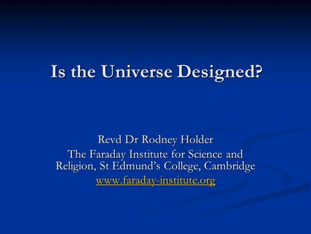 Is the Universe Designed? Revd Dr Rodney Holder The Faraday Institute for Science and Religion, St Edmund's College, Cambridge www.faraday-institute.org.