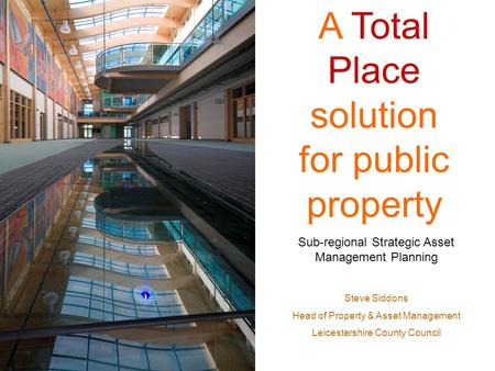 A Total Place solution for public property Sub-regional Strategic Asset Management Planning Steve Siddons Head of Property & Asset Management Leicestershire.