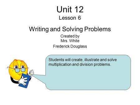 Unit 12 Lesson 6 Writing and Solving Problems Created by Mrs. White Frederick Douglass Students will create, illustrate and solve multiplication and division.