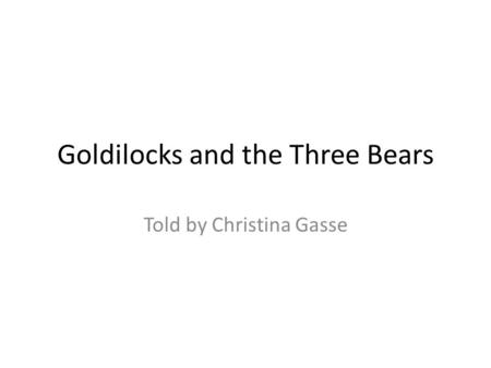 Goldilocks and the Three Bears Told by Christina Gasse.