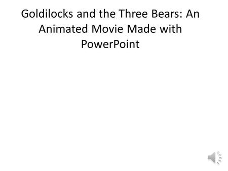 Goldilocks and the Three Bears: An Animated Movie Made with PowerPoint.