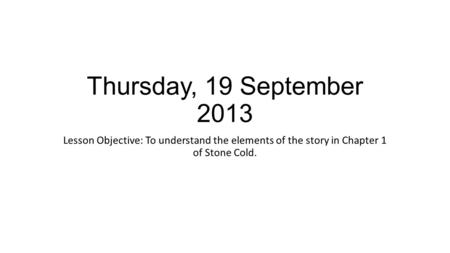 Thursday, 19 September 2013 Lesson Objective: To understand the elements of the story in Chapter 1 of Stone Cold.
