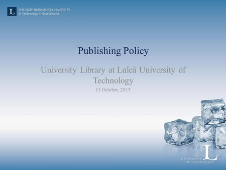 Publishing Policy University Library at Luleå University of Technology 13 October, 2015.