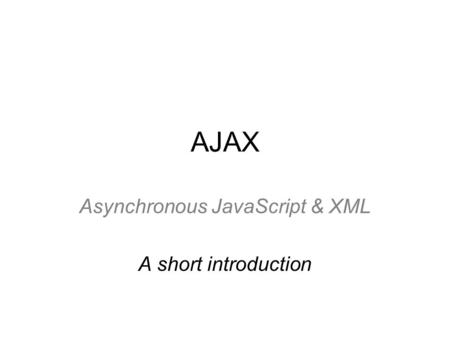 AJAX Asynchronous JavaScript & XML A short introduction.