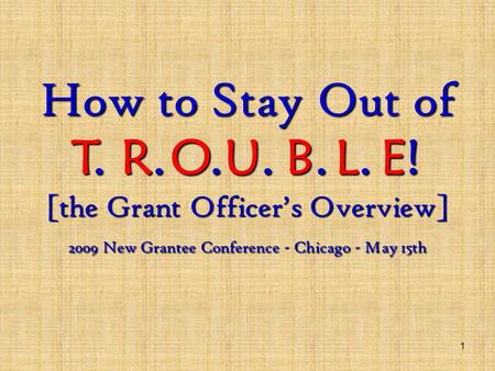 1 How to Stay Out of [the Grant Officer's Overview] 2009 New Grantee Conference - Chicago - May 15th T.R.O.U.B.L.E!