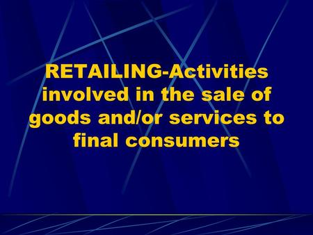 RETAILING-Activities involved in the sale of goods and/or services to final consumers.