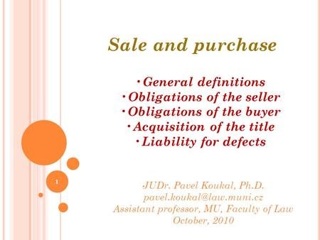 1 Sale and purchase JUDr. Pavel Koukal, Ph.D. Assistant professor, MU, Faculty of Law October, 2010 General definitions Obligations.