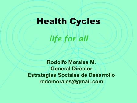 Health Cycles life for all Rodolfo Morales M. General Director Estrategias Sociales de Desarrollo