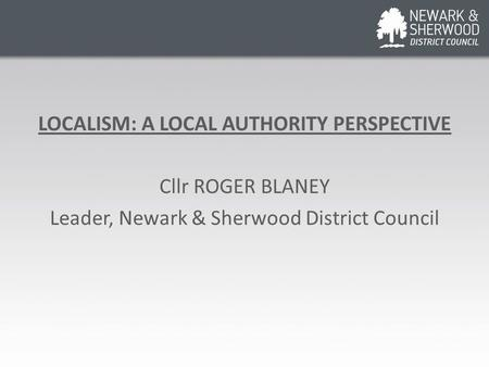 LOCALISM: A LOCAL AUTHORITY PERSPECTIVE Cllr ROGER BLANEY Leader, Newark & Sherwood District Council.