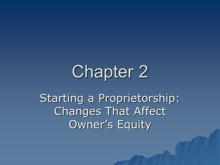 Chapter 2 Starting a Proprietorship: Changes That Affect Owner's Equity.