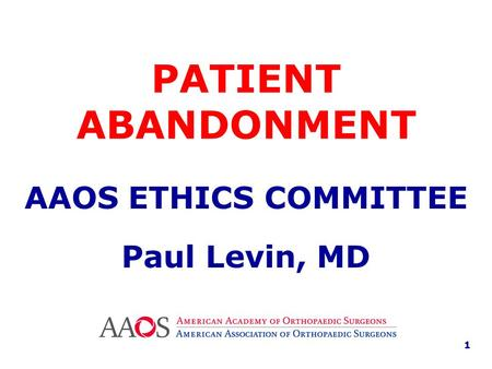 PATIENT ABANDONMENT AAOS ETHICS COMMITTEE Paul Levin, MD 1.