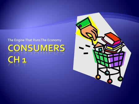 The Engine That Runs The Economy.  A consumer is anyone who buys or uses products  Consumer Economics is the study of the role consumers play in an.
