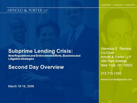 Subprime Lending Crisis: New Regulations and Enforcement Efforts, Business and Litigation Strategies Second Day Overview Veronica E. Rendon, Co-Chair Arnold.